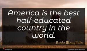 Nicholas Murray Butler quote : America is the best ...
