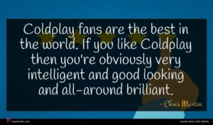Chris Martin quote : Coldplay fans are the ...