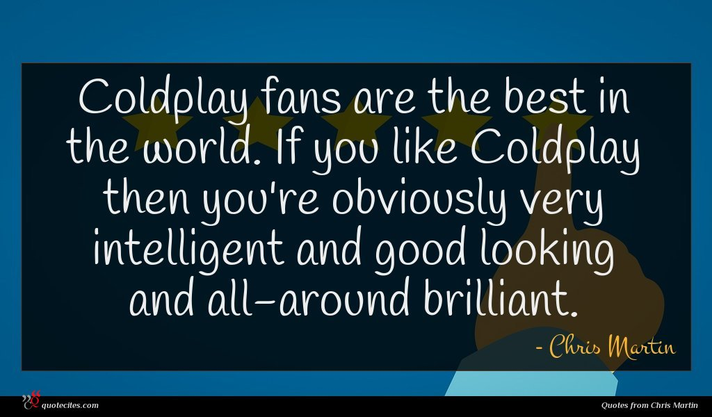 Photo of Chris Martin quote : Coldplay fans are the …