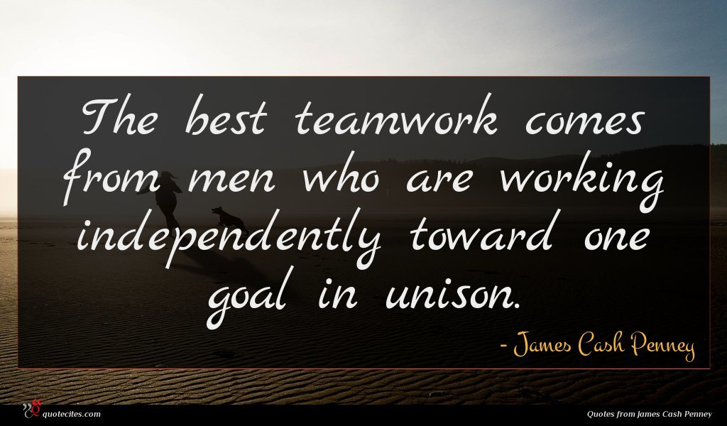 The best teamwork comes from men who are working independently toward one goal in unison.
