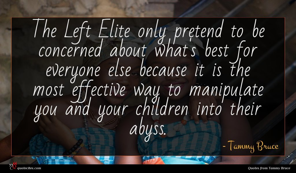 The Left Elite only pretend to be concerned about what's best for everyone else because it is the most effective way to manipulate you and your children into their abyss.