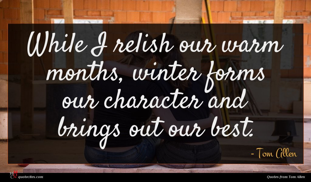 While I relish our warm months, winter forms our character and brings out our best.