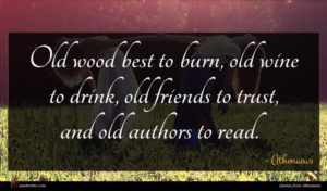 Athenaeus quote : Old wood best to ...