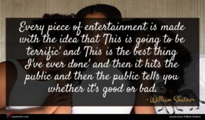 William Shatner quote : Every piece of entertainment ...