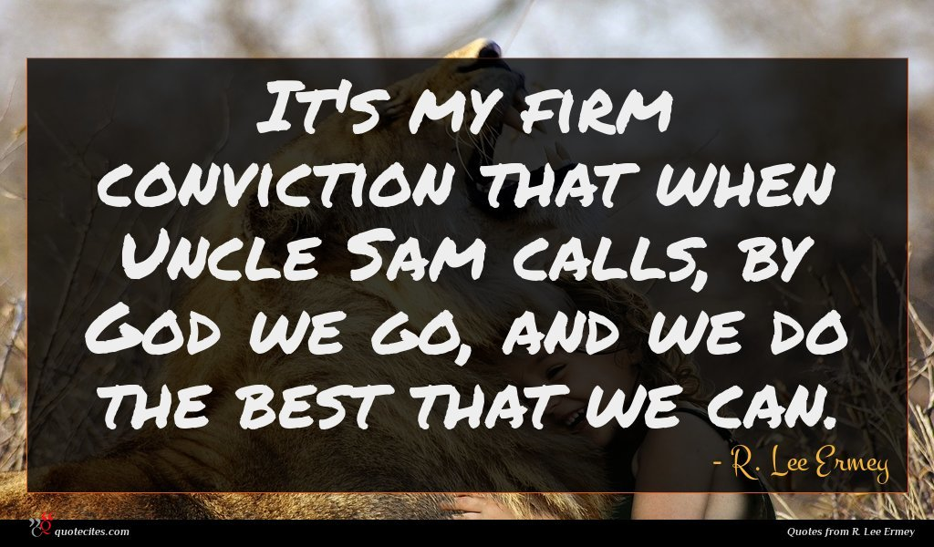 It's my firm conviction that when Uncle Sam calls, by God we go, and we do the best that we can.