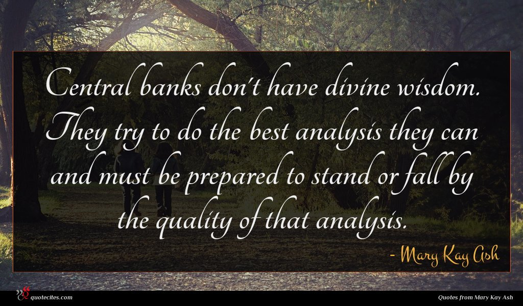 Central banks don't have divine wisdom. They try to do the best analysis they can and must be prepared to stand or fall by the quality of that analysis.