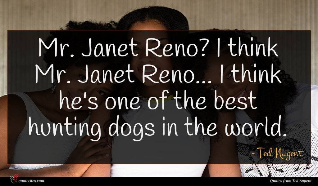 Mr. Janet Reno? I think Mr. Janet Reno... I think he's one of the best hunting dogs in the world.