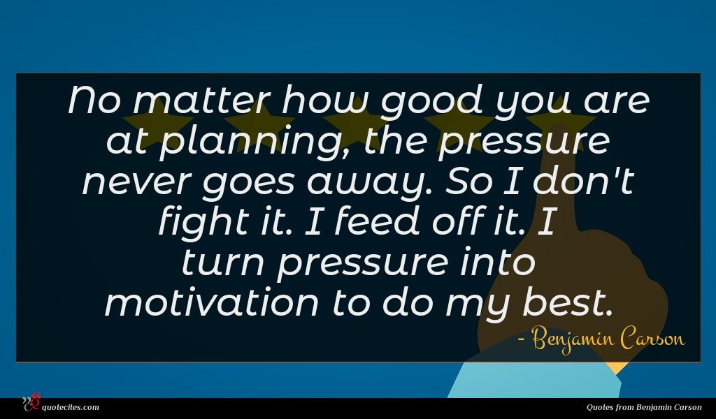 No matter how good you are at planning, the pressure never goes away. So I don't fight it. I feed off it. I turn pressure into motivation to do my best.