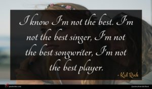 Kid Rock quote : I know I'm not ...