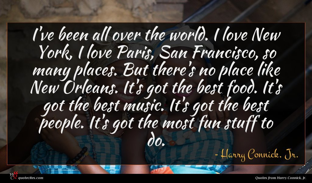 I've been all over the world. I love New York, I love Paris, San Francisco, so many places. But there's no place like New Orleans. It's got the best food. It's got the best music. It's got the best people. It's got the most fun stuff to do.