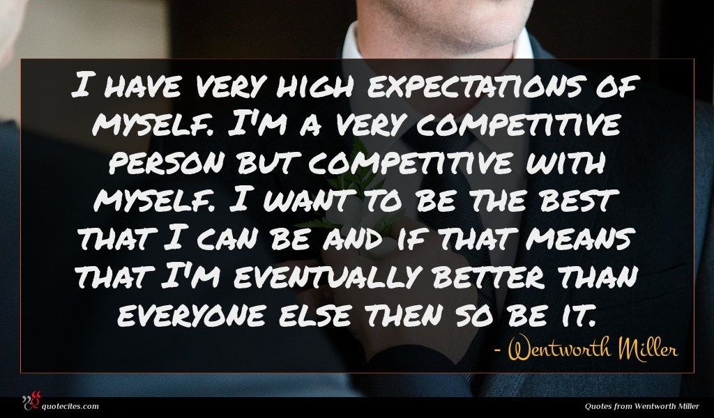 I have very high expectations of myself. I'm a very competitive person but competitive with myself. I want to be the best that I can be and if that means that I'm eventually better than everyone else then so be it.