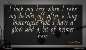 Eric Bana quote : I look my best ...