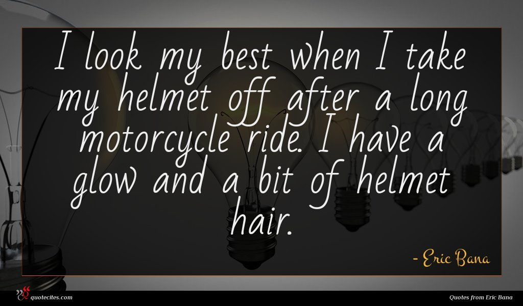 I look my best when I take my helmet off after a long motorcycle ride. I have a glow and a bit of helmet hair.