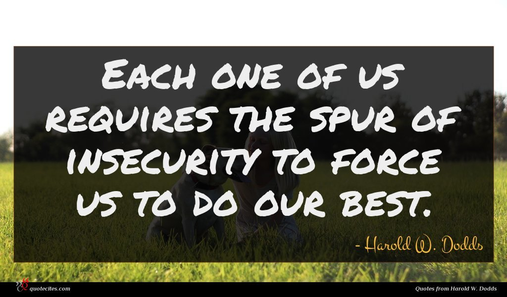 Each one of us requires the spur of insecurity to force us to do our best.
