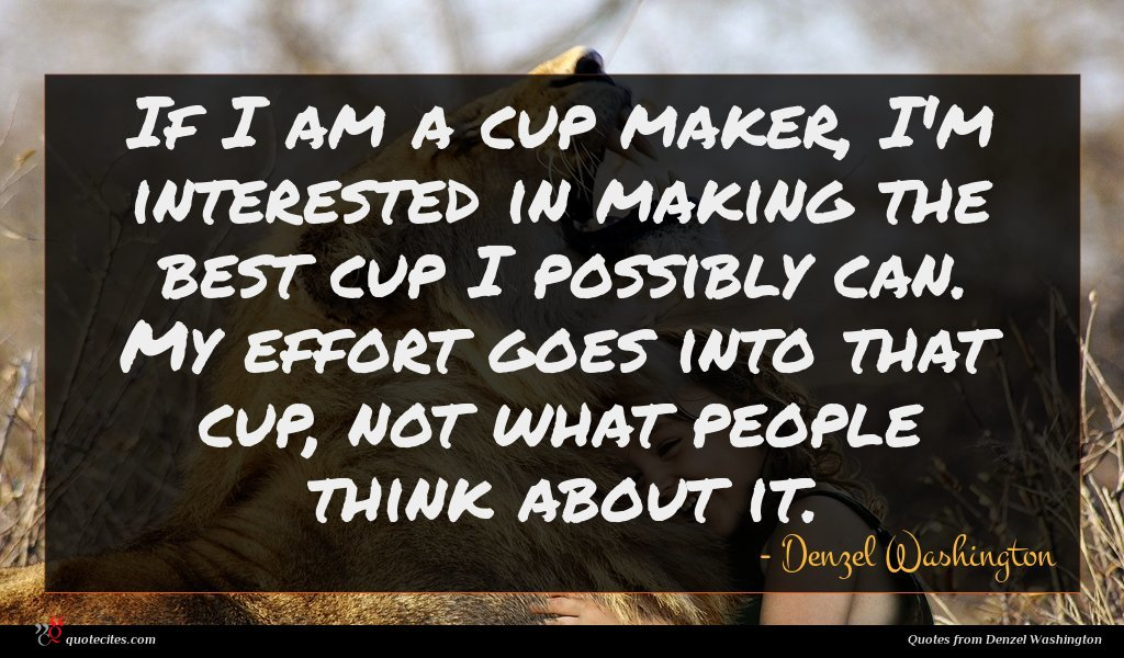If I am a cup maker, I'm interested in making the best cup I possibly can. My effort goes into that cup, not what people think about it.