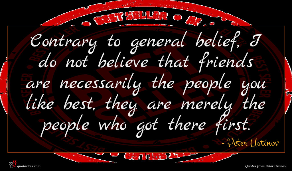 Contrary to general belief, I do not believe that friends are necessarily the people you like best, they are merely the people who got there first.
