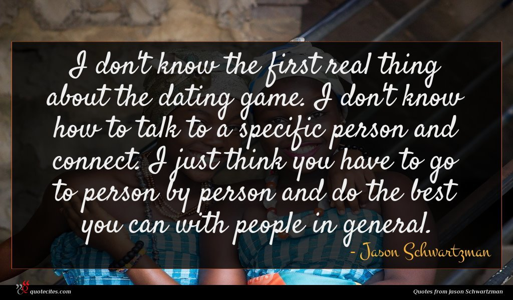 I don't know the first real thing about the dating game. I don't know how to talk to a specific person and connect. I just think you have to go to person by person and do the best you can with people in general.