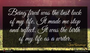 Jose Saramago quote : Being fired was the ...