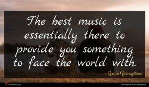 Bruce Springsteen quote : The best music is ...