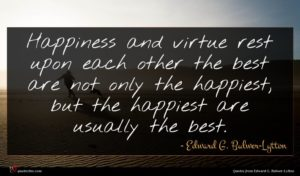 Edward G. Bulwer-Lytton quote : Happiness and virtue rest ...