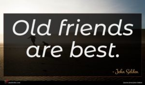 John Selden quote : Old friends are best ...