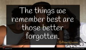 Baltasar Gracian quote : The things we remember ...