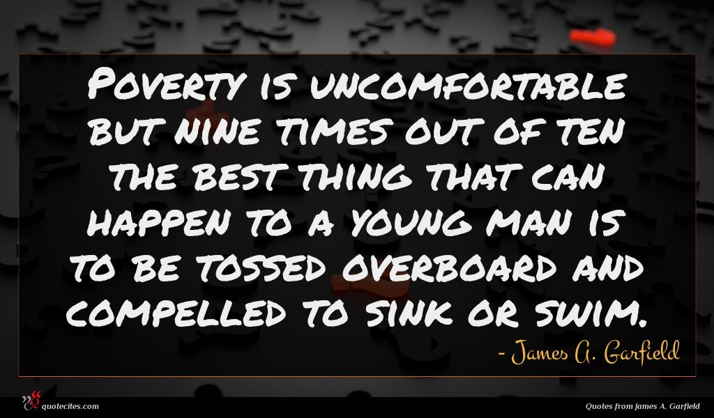 Poverty is uncomfortable but nine times out of ten the best thing that can happen to a young man is to be tossed overboard and compelled to sink or swim.