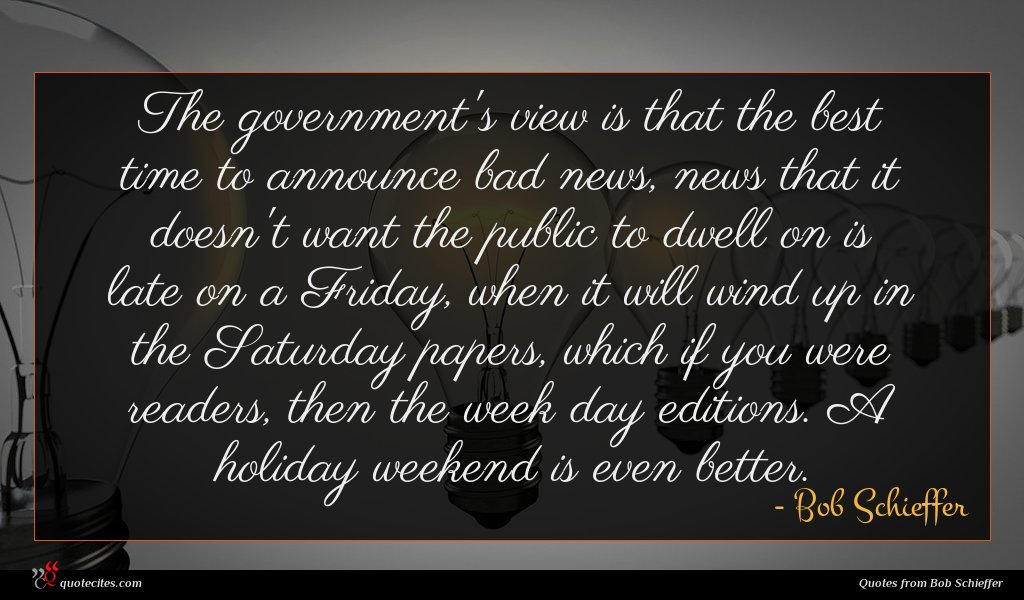 The government's view is that the best time to announce bad news, news that it doesn't want the public to dwell on is late on a Friday, when it will wind up in the Saturday papers, which if you were readers, then the week day editions. A holiday weekend is even better.