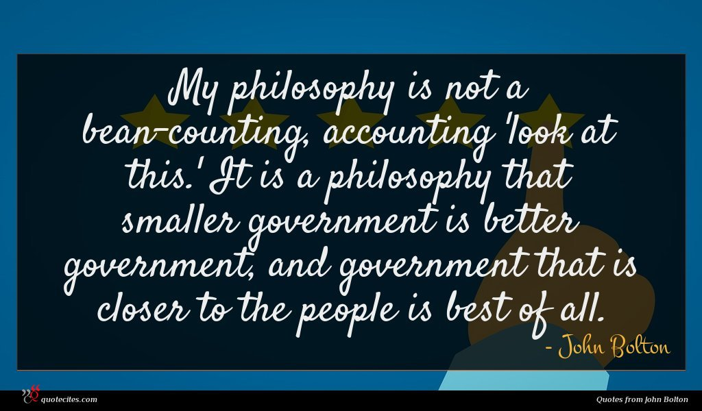 My philosophy is not a bean-counting, accounting 'look at this.' It is a philosophy that smaller government is better government, and government that is closer to the people is best of all.