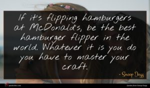 Snoop Dogg quote : If it's flipping hamburgers ...