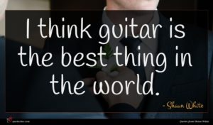 Shaun White quote : I think guitar is ...