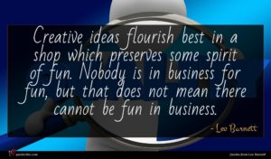 Leo Burnett quote : Creative ideas flourish best ...