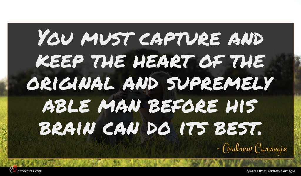 You must capture and keep the heart of the original and supremely able man before his brain can do its best.