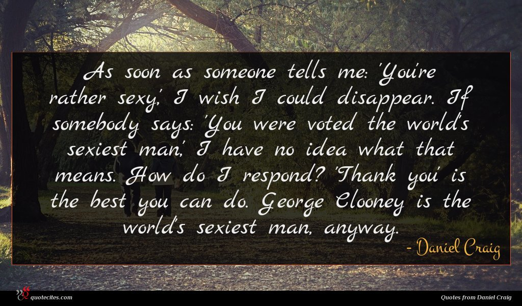As soon as someone tells me: 'You're rather sexy,' I wish I could disappear. If somebody says: 'You were voted the world's sexiest man,' I have no idea what that means. How do I respond? 'Thank you' is the best you can do. George Clooney is the world's sexiest man, anyway.
