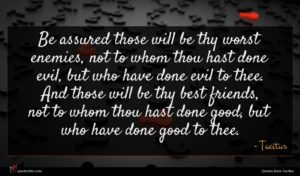 Tacitus quote : Be assured those will ...