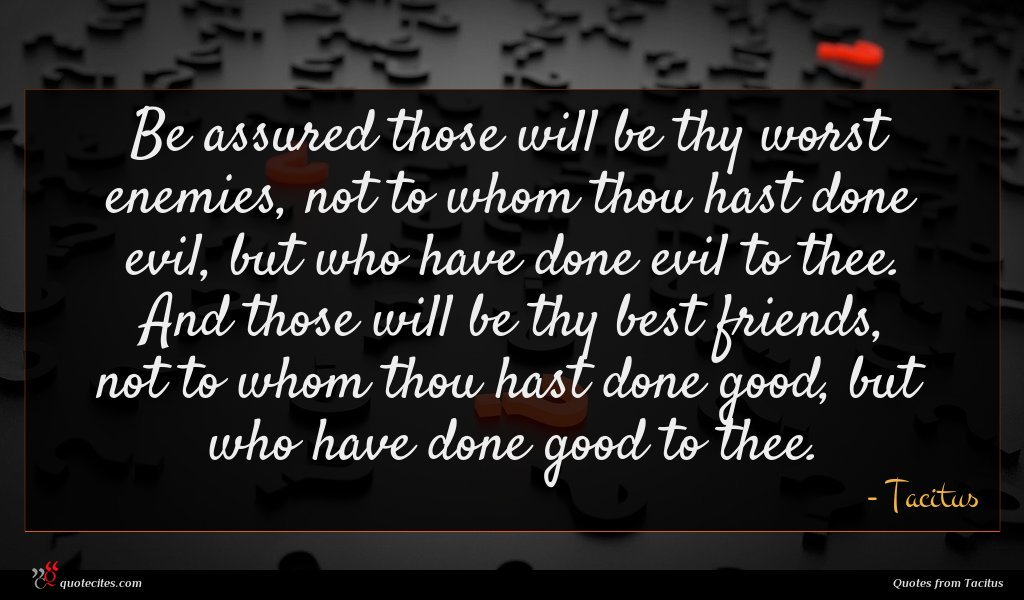 Be assured those will be thy worst enemies, not to whom thou hast done evil, but who have done evil to thee. And those will be thy best friends, not to whom thou hast done good, but who have done good to thee.
