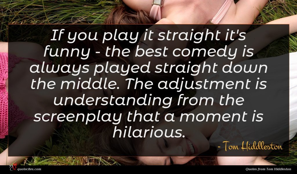 If you play it straight it's funny - the best comedy is always played straight down the middle. The adjustment is understanding from the screenplay that a moment is hilarious.