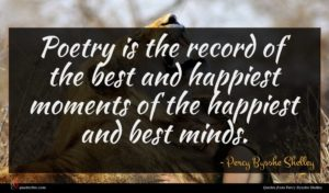 Percy Bysshe Shelley quote : Poetry is the record ...