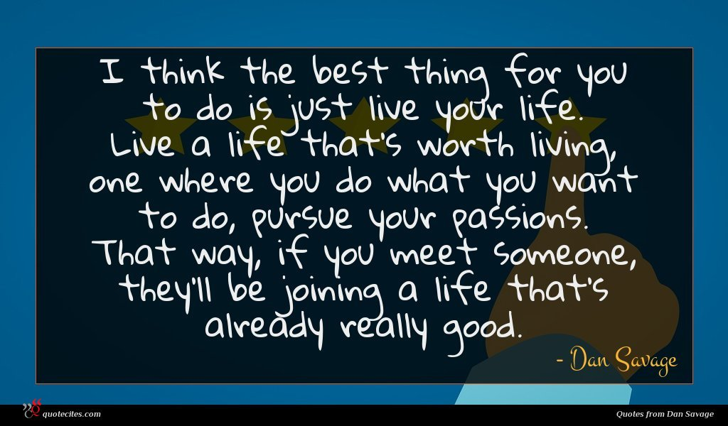I think the best thing for you to do is just live your life. Live a life that's worth living, one where you do what you want to do, pursue your passions. That way, if you meet someone, they'll be joining a life that's already really good.