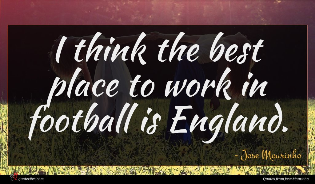 I think the best place to work in football is England.