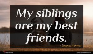 America Ferrera quote : My siblings are my ...
