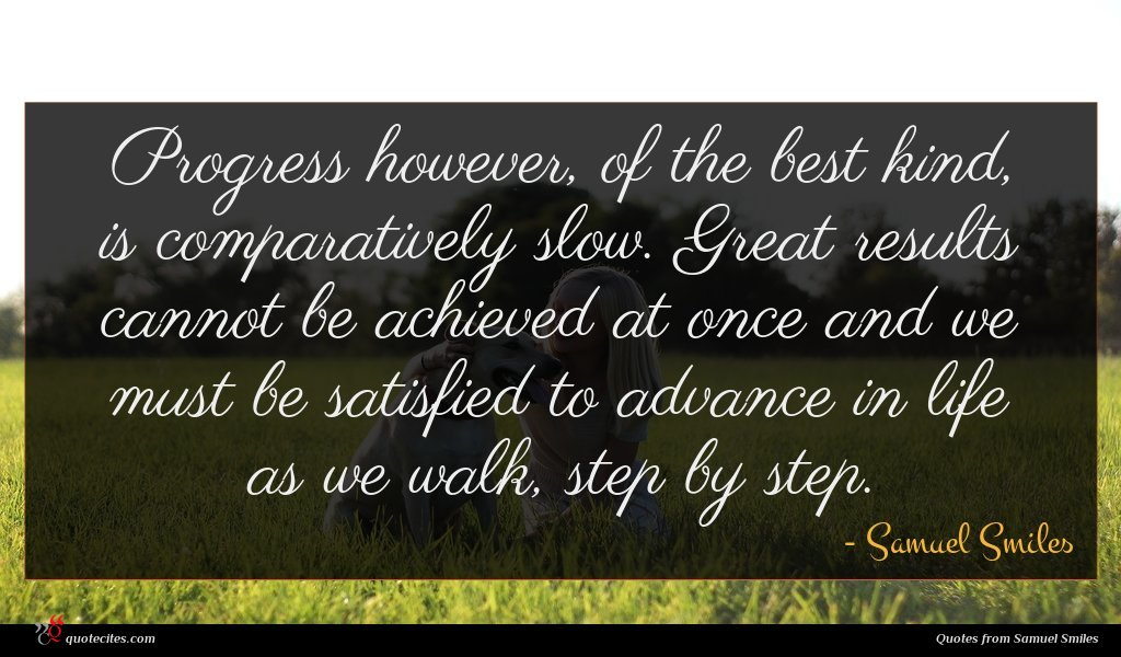 Progress however, of the best kind, is comparatively slow. Great results cannot be achieved at once and we must be satisfied to advance in life as we walk, step by step.