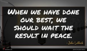 John Lubbock quote : When we have done ...