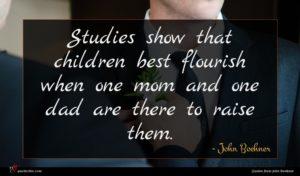 John Boehner quote : Studies show that children ...