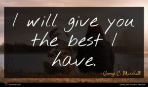 George C. Marshall quote : I will give you ...