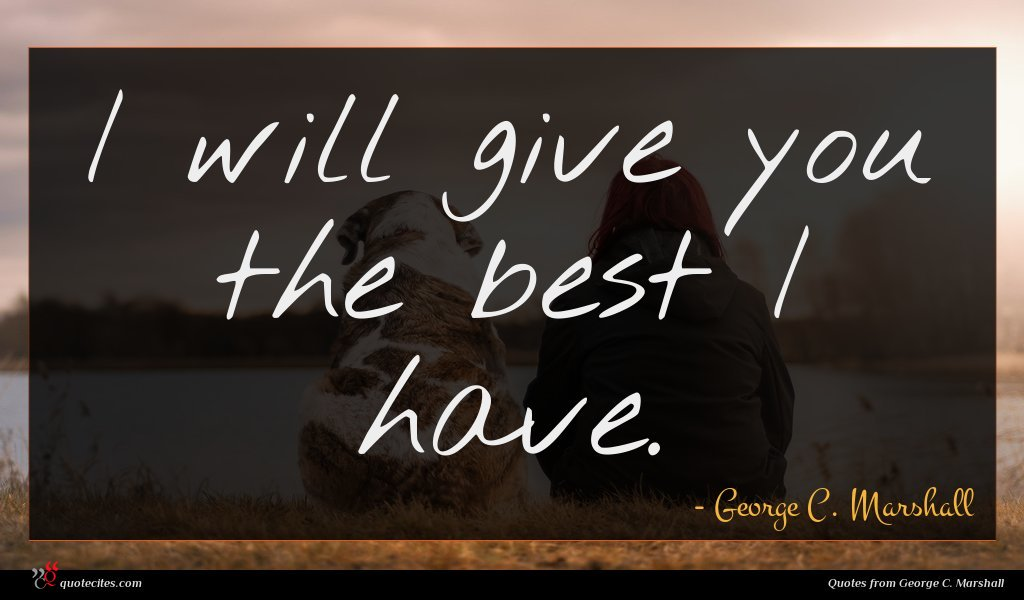 I will give you the best I have.