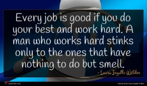 Laura Ingalls Wilder quote : Every job is good ...