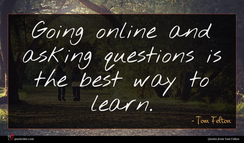 Going online and asking questions is the best way to learn.