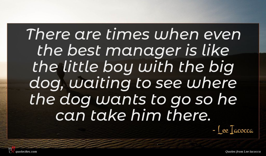 There are times when even the best manager is like the little boy with the big dog, waiting to see where the dog wants to go so he can take him there.