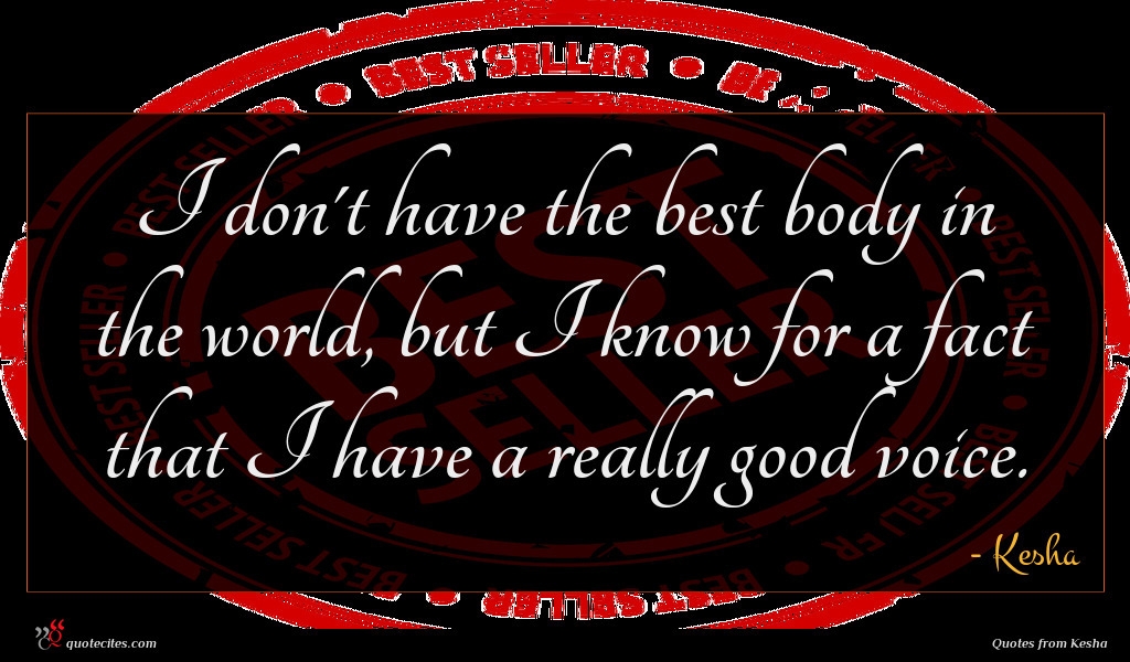 I don't have the best body in the world, but I know for a fact that I have a really good voice.